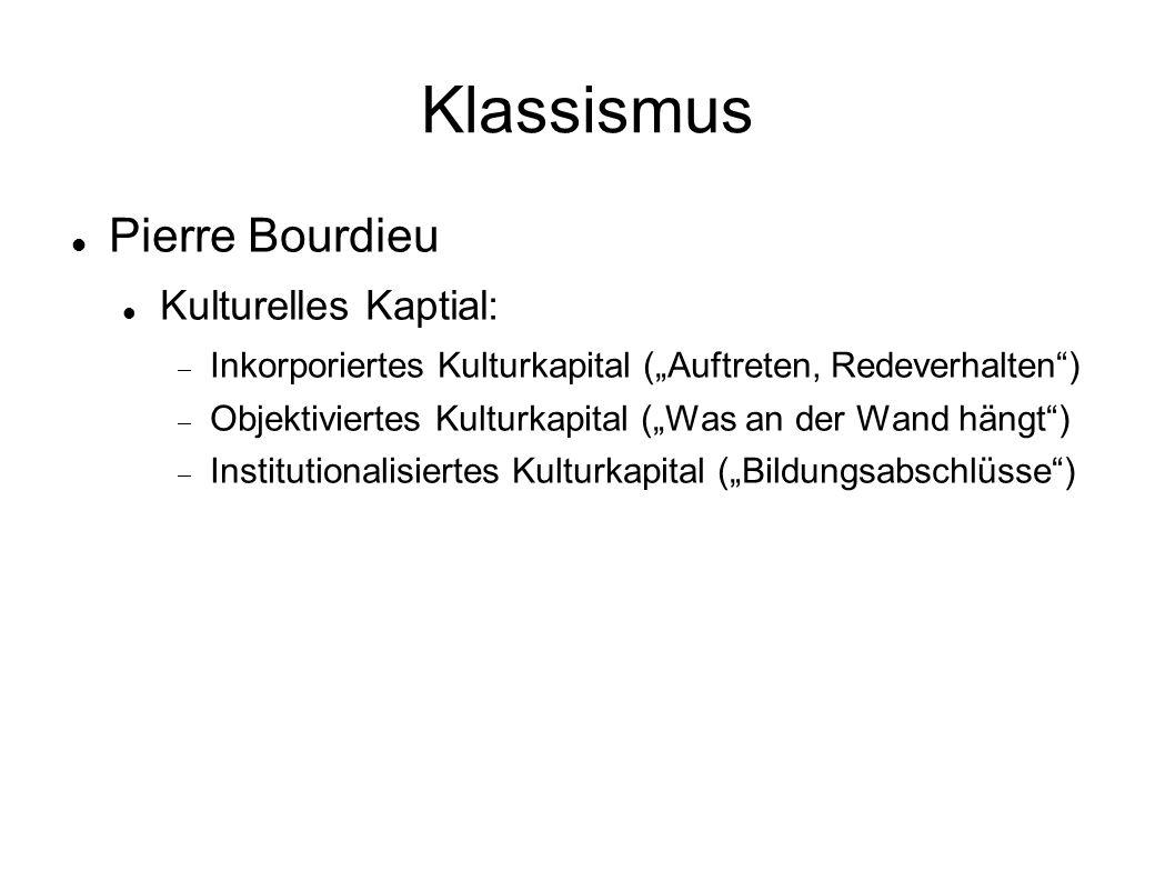 """Klassismus Pierre Bourdieu Kulturelles Kaptial:  Inkorporiertes Kulturkapital (""""Auftreten, Redeverhalten )  Objektiviertes Kulturkapital (""""Was an der Wand hängt )  Institutionalisiertes Kulturkapital (""""Bildungsabschlüsse )"""