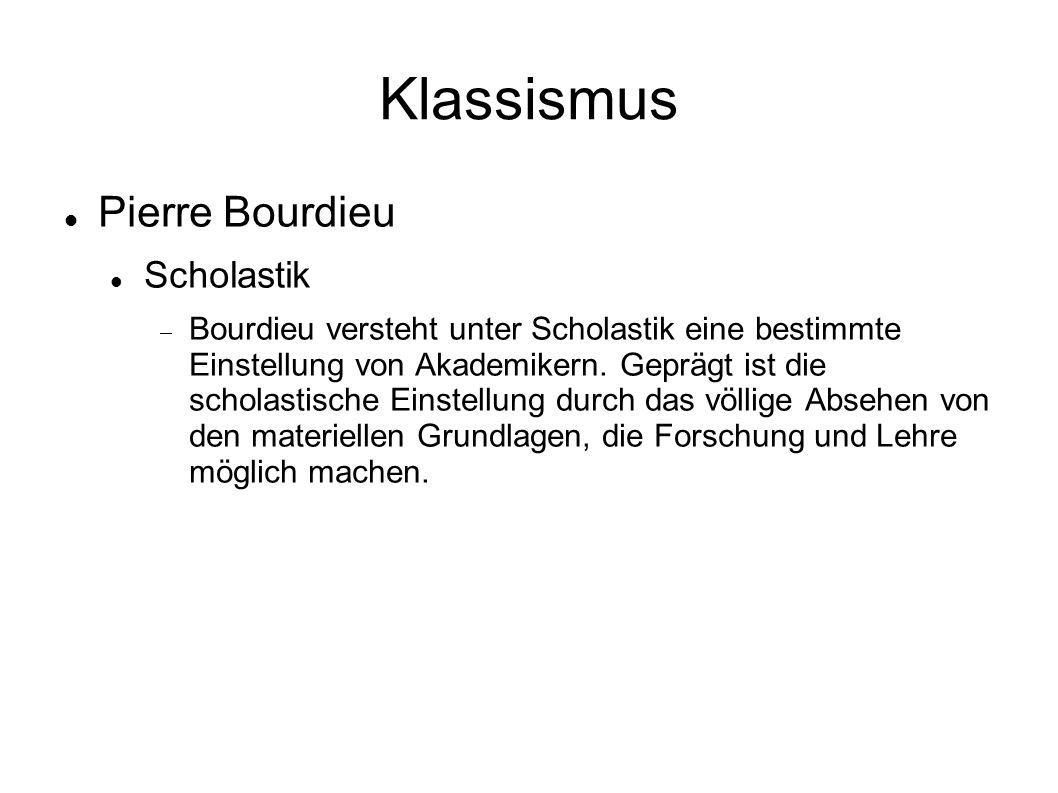 Klassismus Pierre Bourdieu Scholastik  Bourdieu versteht unter Scholastik eine bestimmte Einstellung von Akademikern.
