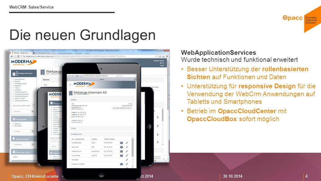 Opacc, CH-Kriens/LucerneOpaccConnect 201430.10.2014 4 WebCRM Sales/Service Die neuen Grundlagen WebApplicationServices Wurde technisch und funktional erweitert Besser Unterstützung der rollenbasierten Sichten auf Funktionen und Daten Unterstützung für responsive Design für die Verwendung der WebCrm Anwendungen auf Tabletts und Smartphones Betrieb im OpaccCloudCenter mit OpaccCloudBox sofort möglich