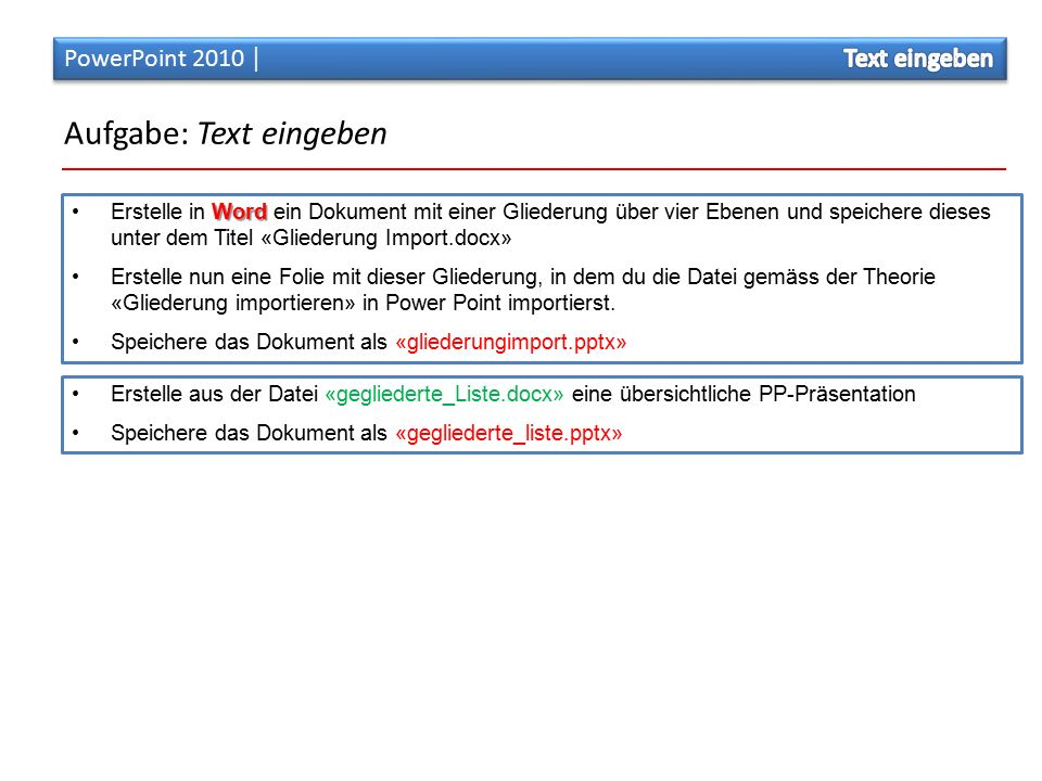 Aufgabe: Text eingeben Erstelle aus der Datei «gegliederte_Liste.docx» eine übersichtliche PP-Präsentation Speichere das Dokument als «gegliederte_liste.pptx» Word Erstelle in Word ein Dokument mit einer Gliederung über vier Ebenen und speichere dieses unter dem Titel «Gliederung Import.docx» Erstelle nun eine Folie mit dieser Gliederung, in dem du die Datei gemäss der Theorie «Gliederung importieren» in Power Point importierst.