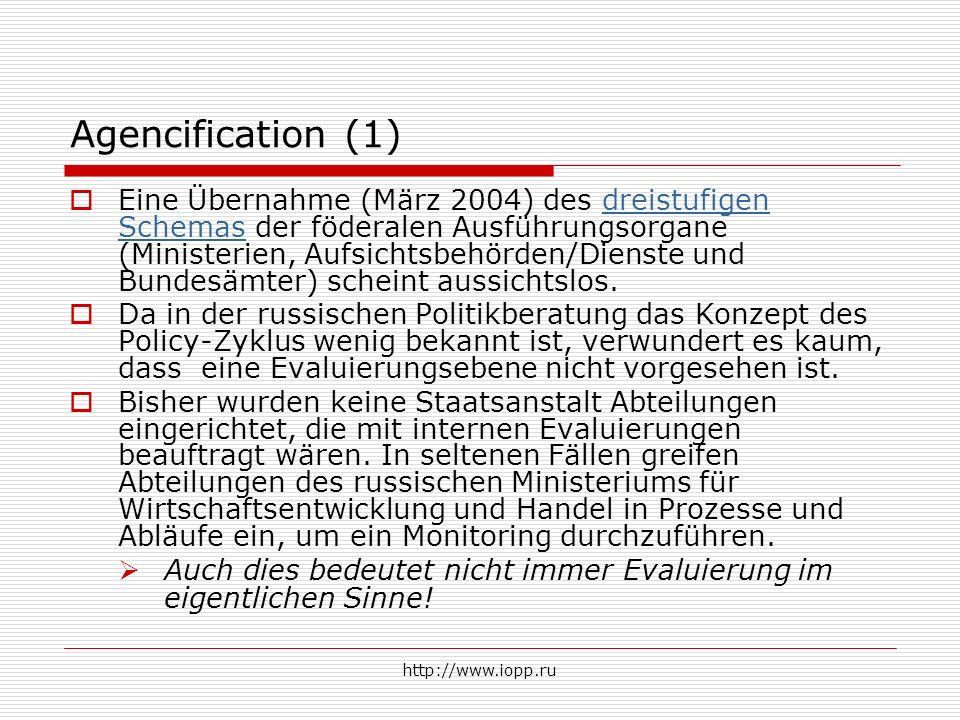 http://www.iopp.ru Agencification (1)  Eine Übernahme (März 2004) des dreistufigen Schemas der föderalen Ausführungsorgane (Ministerien, Aufsichtsbehörden/Dienste und Bundesämter) scheint aussichtslos.dreistufigen Schemas  Da in der russischen Politikberatung das Konzept des Policy-Zyklus wenig bekannt ist, verwundert es kaum, dass eine Evaluierungsebene nicht vorgesehen ist.