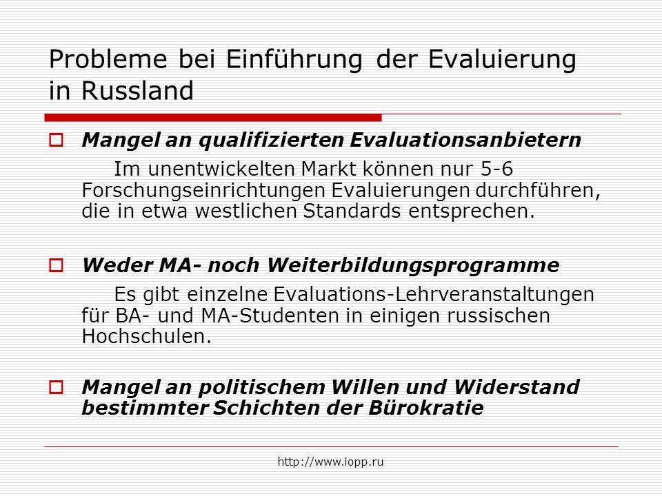 http://www.iopp.ru Probleme bei Einführung der Evaluierung in Russland  Mangel an qualifizierten Evaluationsanbietern Im unentwickelten Markt können nur 5-6 Forschungseinrichtungen Evaluierungen durchführen, die in etwa westlichen Standards entsprechen.