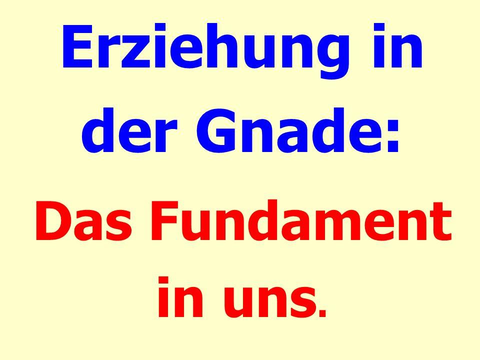Erziehung in der Gnade: Das Fundament in uns.