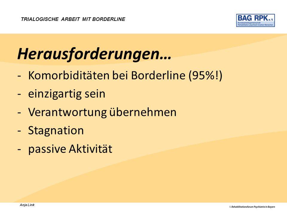 Anja Link TRIALOGISCHE ARBEIT MIT BORDERLINE Herausforderungen… -Komorbiditäten bei Borderline (95%!) -einzigartig sein -Verantwortung übernehmen -Sta