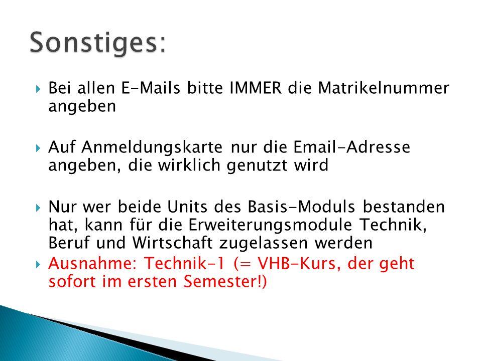  Bei allen E-Mails bitte IMMER die Matrikelnummer angeben  Auf Anmeldungskarte nur die Email-Adresse angeben, die wirklich genutzt wird  Nur wer beide Units des Basis-Moduls bestanden hat, kann für die Erweiterungsmodule Technik, Beruf und Wirtschaft zugelassen werden  Ausnahme: Technik-1 (= VHB-Kurs, der geht sofort im ersten Semester!)