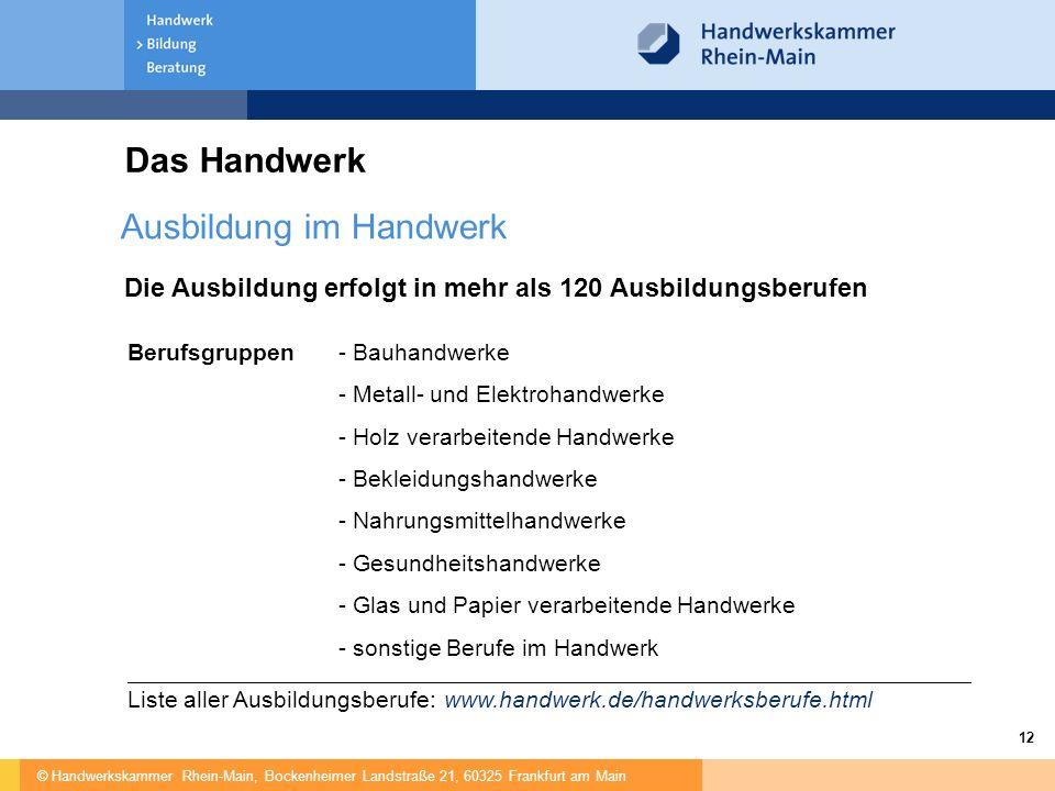 © Handwerkskammer Rhein-Main, Bockenheimer Landstraße 21, 60325 Frankfurt am Main 12 Die Ausbildung erfolgt in mehr als 120 Ausbildungsberufen Das Handwerk Berufsgruppen- Bauhandwerke - Metall- und Elektrohandwerke - Holz verarbeitende Handwerke - Bekleidungshandwerke - Nahrungsmittelhandwerke - Gesundheitshandwerke - Glas und Papier verarbeitende Handwerke - sonstige Berufe im Handwerk Liste aller Ausbildungsberufe: www.handwerk.de/handwerksberufe.html Ausbildung im Handwerk