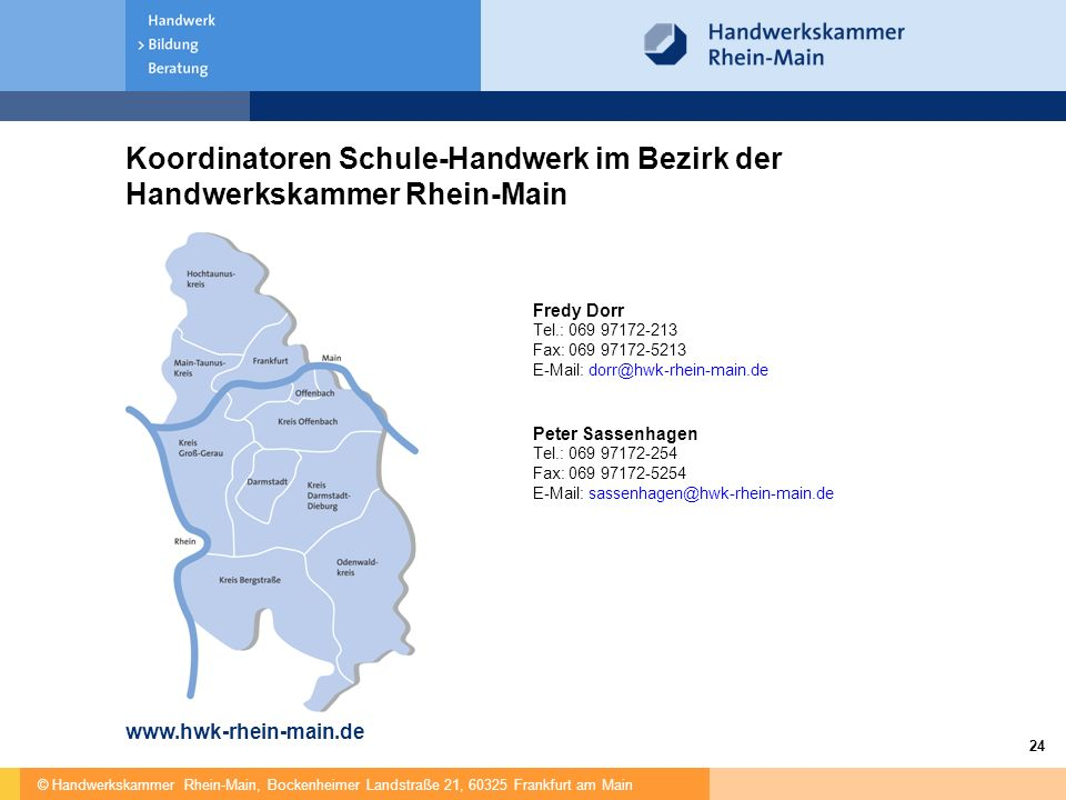 © Handwerkskammer Rhein-Main, Bockenheimer Landstraße 21, 60325 Frankfurt am Main 24 Koordinatoren Schule-Handwerk im Bezirk der Handwerkskammer Rhein-Main www.hwk-rhein-main.de Fredy Dorr Tel.: 069 97172-213 Fax: 069 97172-5213 E-Mail: dorr@hwk-rhein-main.de Peter Sassenhagen Tel.: 069 97172-254 Fax: 069 97172-5254 E-Mail: sassenhagen@hwk-rhein-main.de