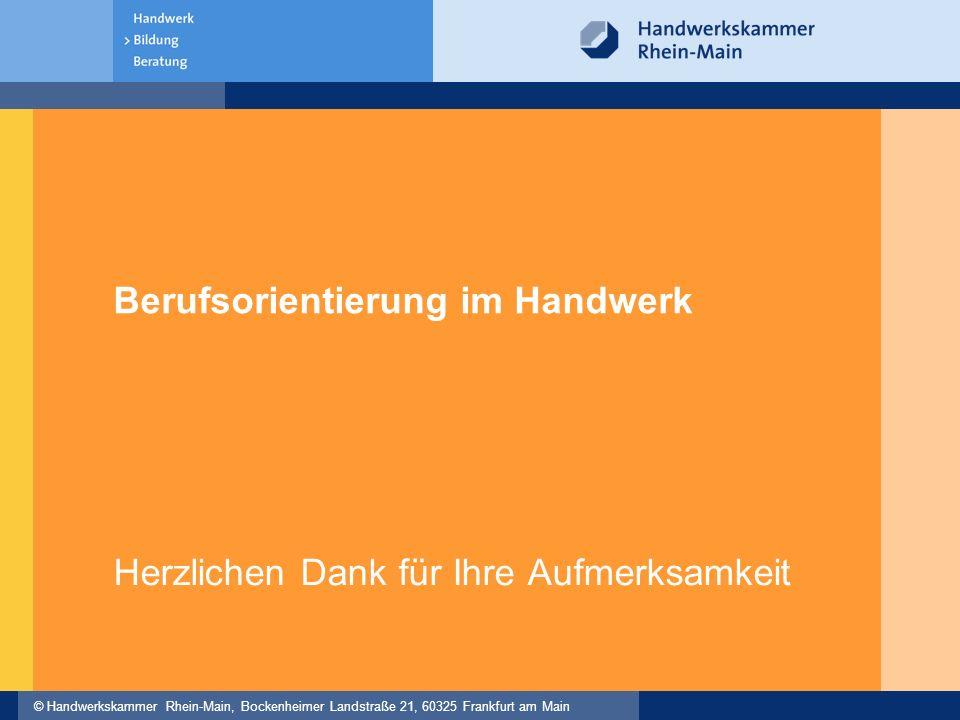 © Handwerkskammer Rhein-Main, Bockenheimer Landstraße 21, 60325 Frankfurt am Main Berufsorientierung im Handwerk Herzlichen Dank für Ihre Aufmerksamkeit
