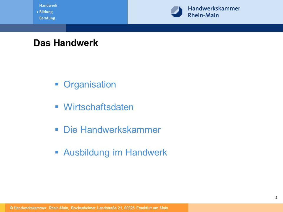 © Handwerkskammer Rhein-Main, Bockenheimer Landstraße 21, 60325 Frankfurt am Main 4 Das Handwerk  Organisation  Wirtschaftsdaten  Die Handwerkskammer  Ausbildung im Handwerk