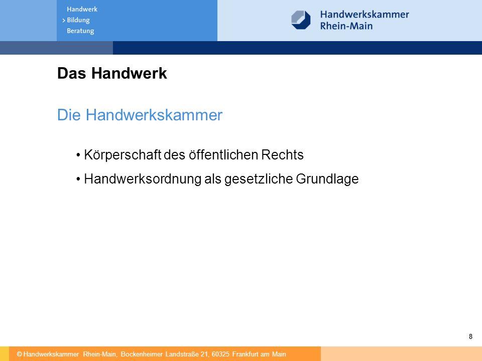 © Handwerkskammer Rhein-Main, Bockenheimer Landstraße 21, 60325 Frankfurt am Main 8 Das Handwerk Die Handwerkskammer Körperschaft des öffentlichen Rechts Handwerksordnung als gesetzliche Grundlage