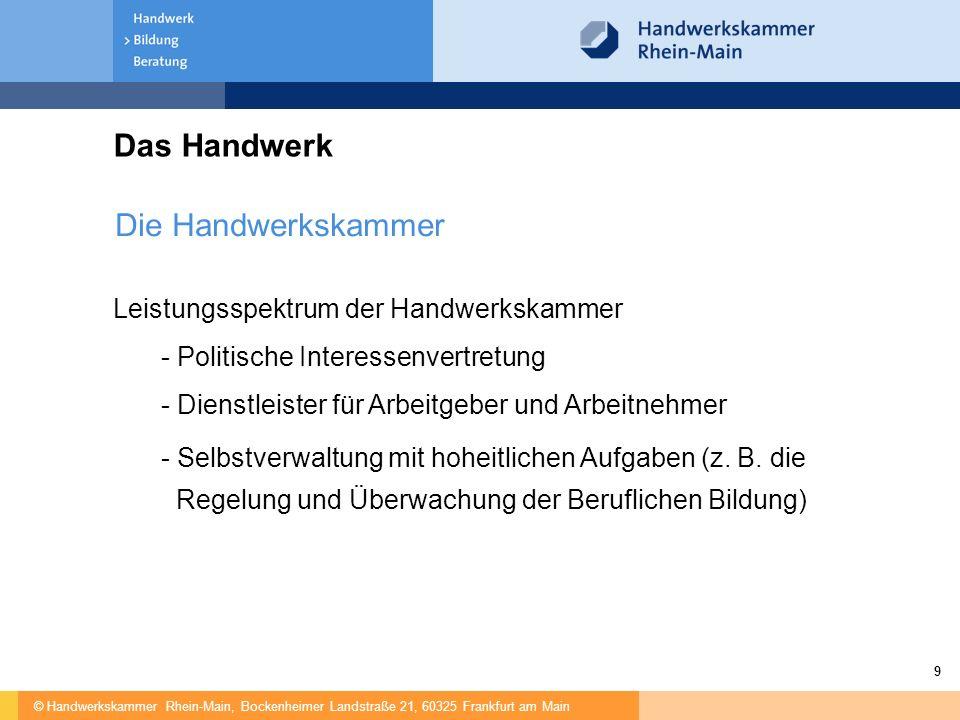 © Handwerkskammer Rhein-Main, Bockenheimer Landstraße 21, 60325 Frankfurt am Main 9 Das Handwerk Die Handwerkskammer Leistungsspektrum der Handwerkska