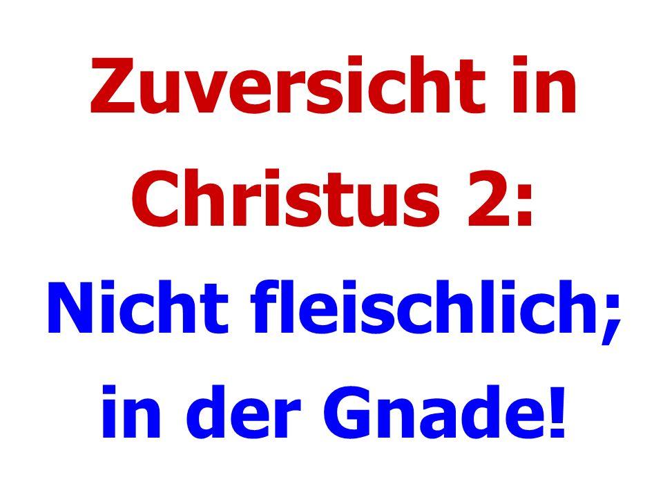 Zuversicht in Christus 2: Nicht fleischlich; in der Gnade!