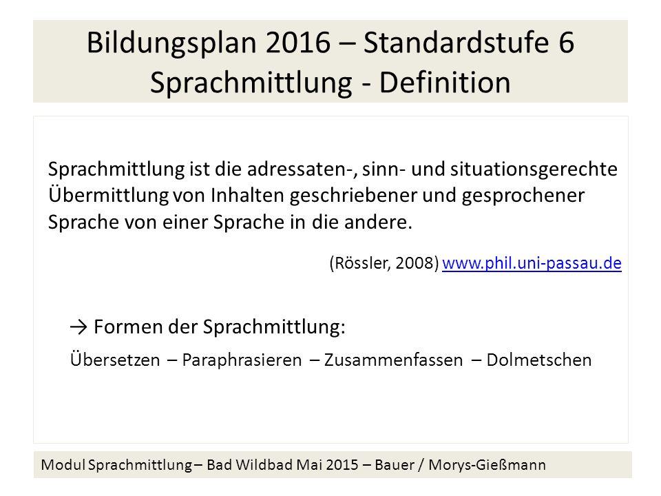 Bildungsplan 2016 – Standardstufe 6 Sprachmittlung - Definition Sprachmittlung ist die adressaten-, sinn- und situationsgerechte Übermittlung von Inhalten geschriebener und gesprochener Sprache von einer Sprache in die andere.