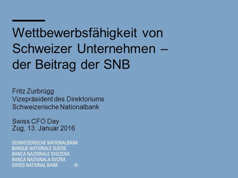 Wettbewerbsfähigkeit von Schweizer Unternehmen – der Beitrag der SNB Fritz Zurbrügg Vizepräsident des Direktoriums Schweizerische Nationalbank Swiss CFO Day Zug, 13.