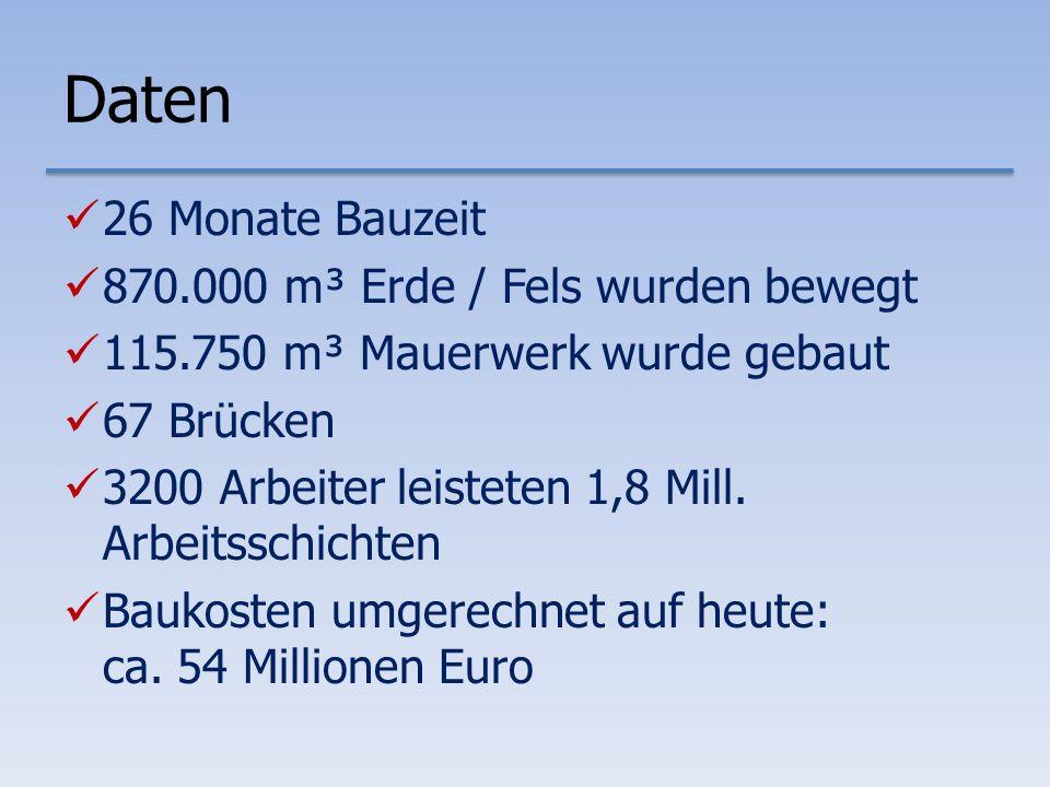 Daten 26 Monate Bauzeit 870.000 m³ Erde / Fels wurden bewegt 115.750 m³ Mauerwerk wurde gebaut 67 Brücken 3200 Arbeiter leisteten 1,8 Mill.