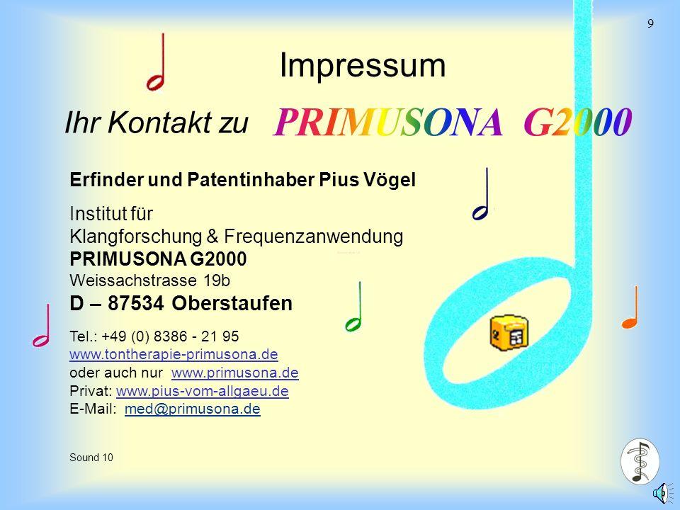 Sound chair IX 9 Sound 10 Impressum Ihr Kontakt zu Erfinder und Patentinhaber Pius Vögel Institut für Klangforschung & Frequenzanwendung PRIMUSONA G2000 Weissachstrasse 19b D – 87534 Oberstaufen Tel.: +49 (0) 8386 - 21 95 www.tontherapie-primusona.de oder auch nur www.primusona.de Privat: www.pius-vom-allgaeu.de E-Mail: med@primusona.de