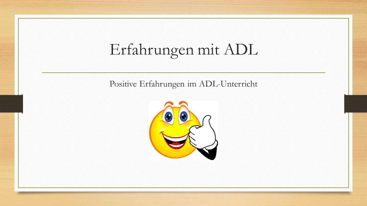 Erfahrungen mit ADL Positive Erfahrungen im ADL-Unterricht