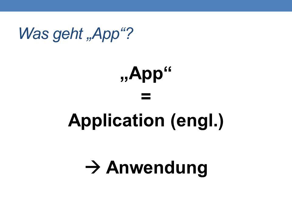 """Was geht """"App""""? """"App"""" = Application (engl.)  Anwendung"""