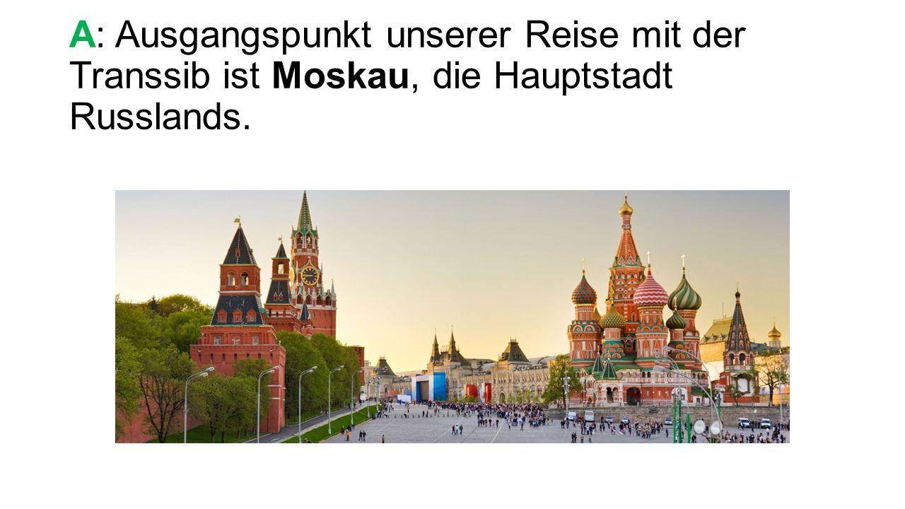 A: Ausgangspunkt unserer Reise mit der Transsib ist Moskau, die Hauptstadt Russlands.