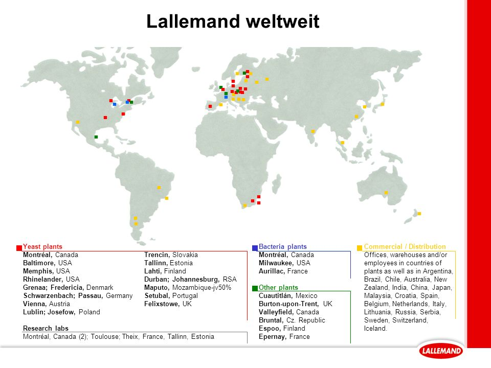 Lallemand weltweit ▪ ▪ ▪ ▪ ▪ ▪ ▪ ▪ ▪ ▪ ▪ ▪ ▪ ▪ ▪ ▪ ▪ ▪ ▪ ▪ ▪ ▪ ▪ ▪ ▪ ▪ ▪ ▪ ▪ ▪ ▪ ▪ ▪ ▪ ▪ ▪ ▪ ▪ ▪ ▪ ▪ ▪ ▪ ▪ ▪ ▪ ▪ ▪ ▪ Research labs Montréal, Canada (2); Toulouse; Theix, France, Tallinn, Estonia Bacteria plants Montréal, Canada Milwaukee, USA Aurillac, France Other plants Cuautitlán, Mexico Burton-upon-Trent, UK Valleyfield, Canada Bruntal, Cz.