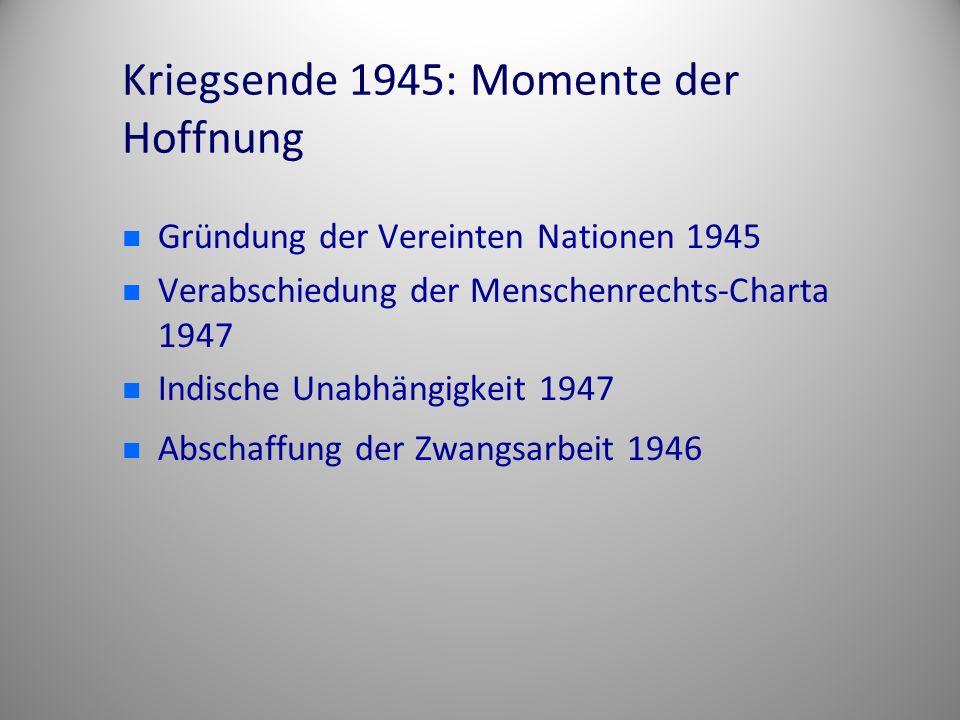 Kriegsende 1945: Momente der Hoffnung Gründung der Vereinten Nationen 1945 Verabschiedung der Menschenrechts-Charta 1947 Indische Unabhängigkeit 1947