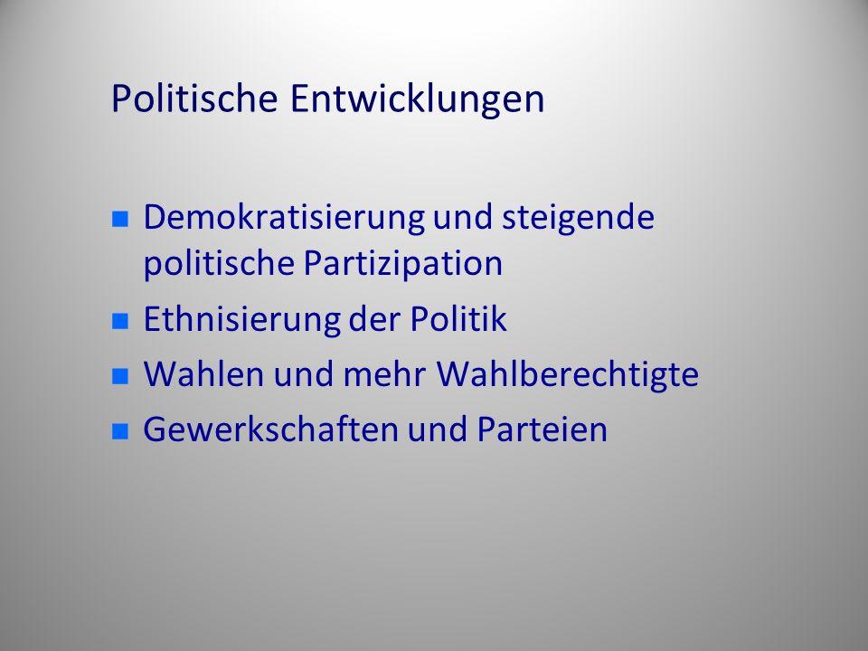 Politische Entwicklungen Demokratisierung und steigende politische Partizipation Ethnisierung der Politik Wahlen und mehr Wahlberechtigte Gewerkschaft