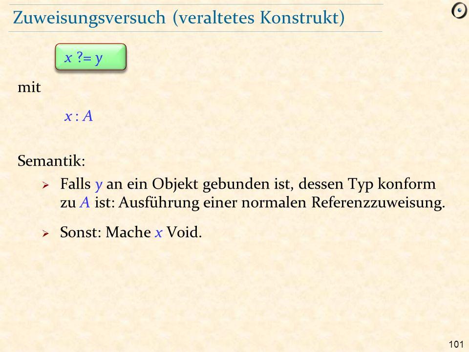 101 Zuweisungsversuch (veraltetes Konstrukt) x = y mit x : A Semantik:  Falls y an ein Objekt gebunden ist, dessen Typ konform zu A ist: Ausführung einer normalen Referenzzuweisung.