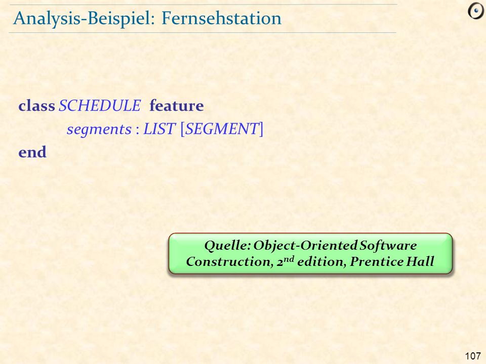 107 Analysis-Beispiel: Fernsehstation class SCHEDULE feature segments : LIST [SEGMENT] end Quelle: Object-Oriented Software Construction, 2 nd edition, Prentice Hall