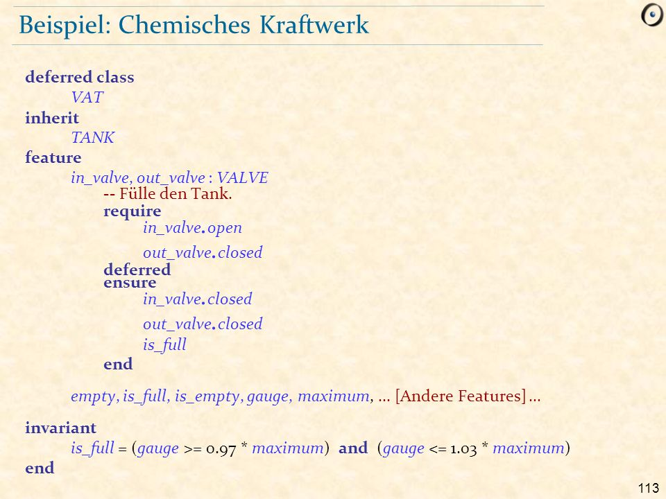 113 Beispiel: Chemisches Kraftwerk deferred class VAT inherit TANK feature in_valve, out_valve : VALVE -- Fülle den Tank.