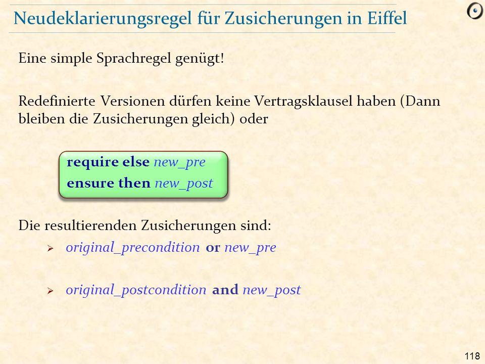 118 Neudeklarierungsregel für Zusicherungen in Eiffel Eine simple Sprachregel genügt! Redefinierte Versionen dürfen keine Vertragsklausel haben (Dann
