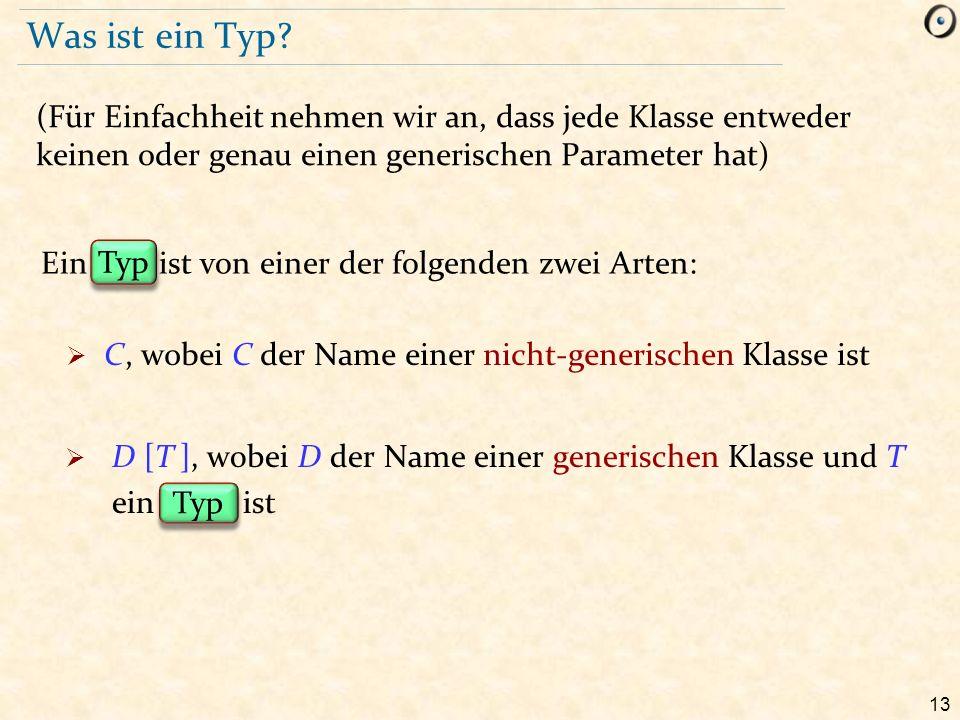 13 Typ Was ist ein Typ? (Für Einfachheit nehmen wir an, dass jede Klasse entweder keinen oder genau einen generischen Parameter hat) Ein ist von einer