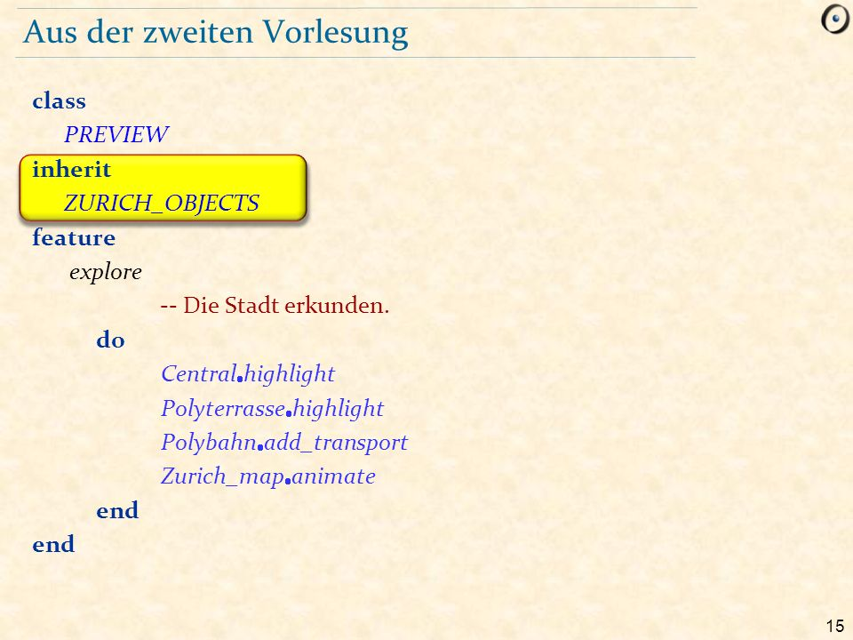 15 Aus der zweiten Vorlesung class PREVIEW inherit ZURICH_OBJECTS feature explore -- Die Stadt erkunden.