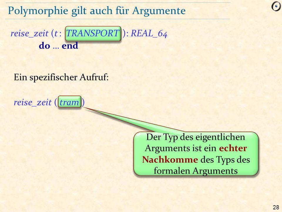 28 Polymorphie gilt auch für Argumente reise_zeit (t : TRANSPORT ): REAL_64 do … end Der Typ des eigentlichen Arguments ist ein echter Nachkomme des Typs des formalen Arguments Ein spezifischer Aufruf: reise_zeit ( tram )