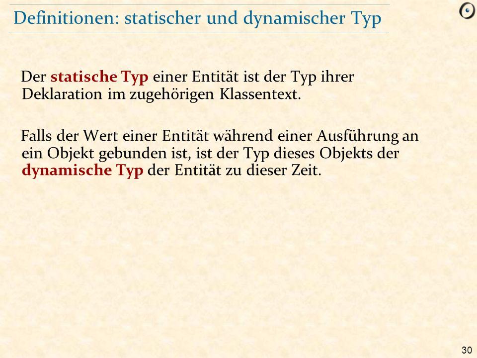 30 Definitionen: statischer und dynamischer Typ Der statische Typ einer Entität ist der Typ ihrer Deklaration im zugehörigen Klassentext. Falls der We