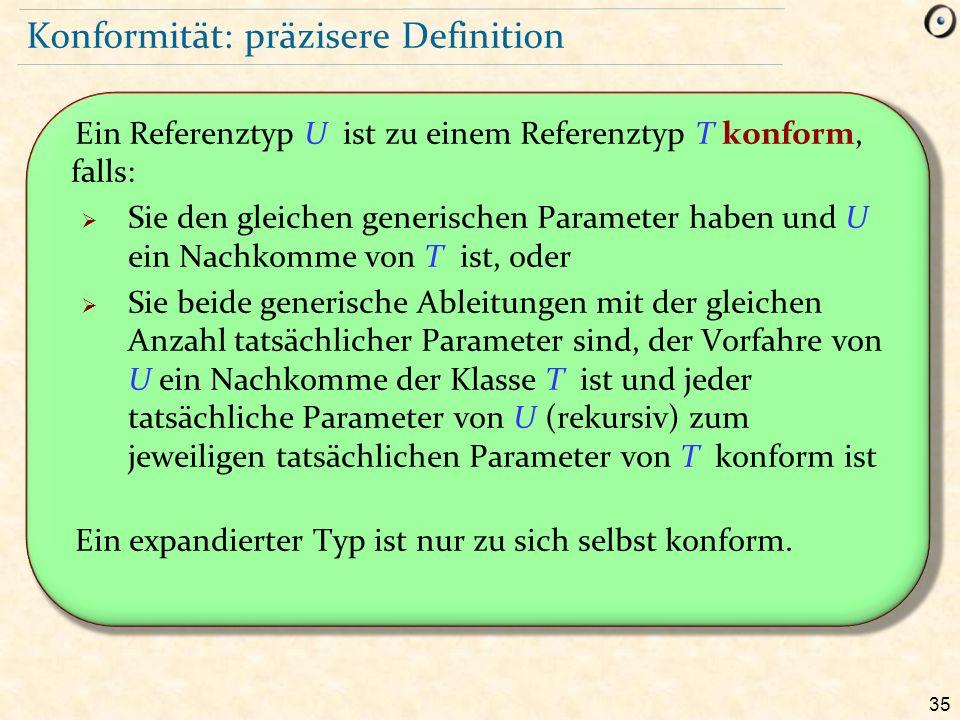 35 Konformität: präzisere Definition Ein Referenztyp U ist zu einem Referenztyp T konform, falls:  Sie den gleichen generischen Parameter haben und U ein Nachkomme von T ist, oder  Sie beide generische Ableitungen mit der gleichen Anzahl tatsächlicher Parameter sind, der Vorfahre von U ein Nachkomme der Klasse T ist und jeder tatsächliche Parameter von U (rekursiv) zum jeweiligen tatsächlichen Parameter von T konform ist Ein expandierter Typ ist nur zu sich selbst konform.