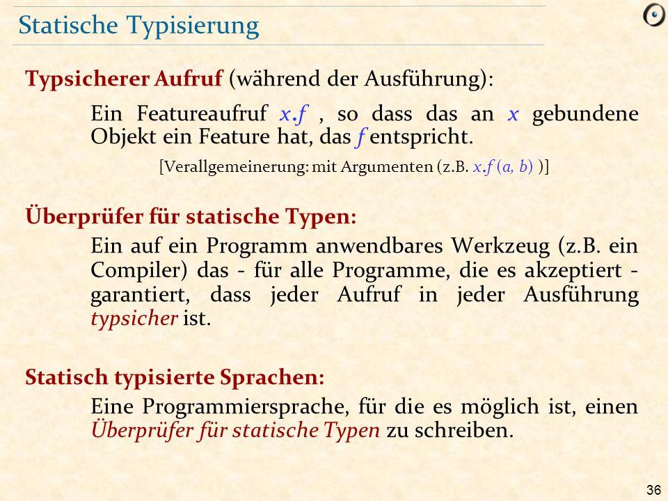 36 Statische Typisierung Typsicherer Aufruf (während der Ausführung): Ein Featureaufruf x. f, so dass das an x gebundene Objekt ein Feature hat, das f