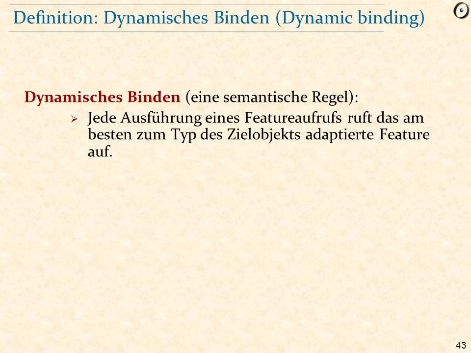 43 Definition: Dynamisches Binden (Dynamic binding) Dynamisches Binden (eine semantische Regel):  Jede Ausführung eines Featureaufrufs ruft das am besten zum Typ des Zielobjekts adaptierte Feature auf.