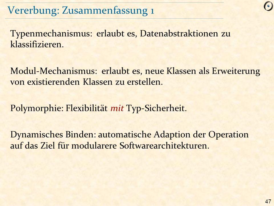 47 Vererbung: Zusammenfassung 1 Typenmechanismus: erlaubt es, Datenabstraktionen zu klassifizieren.