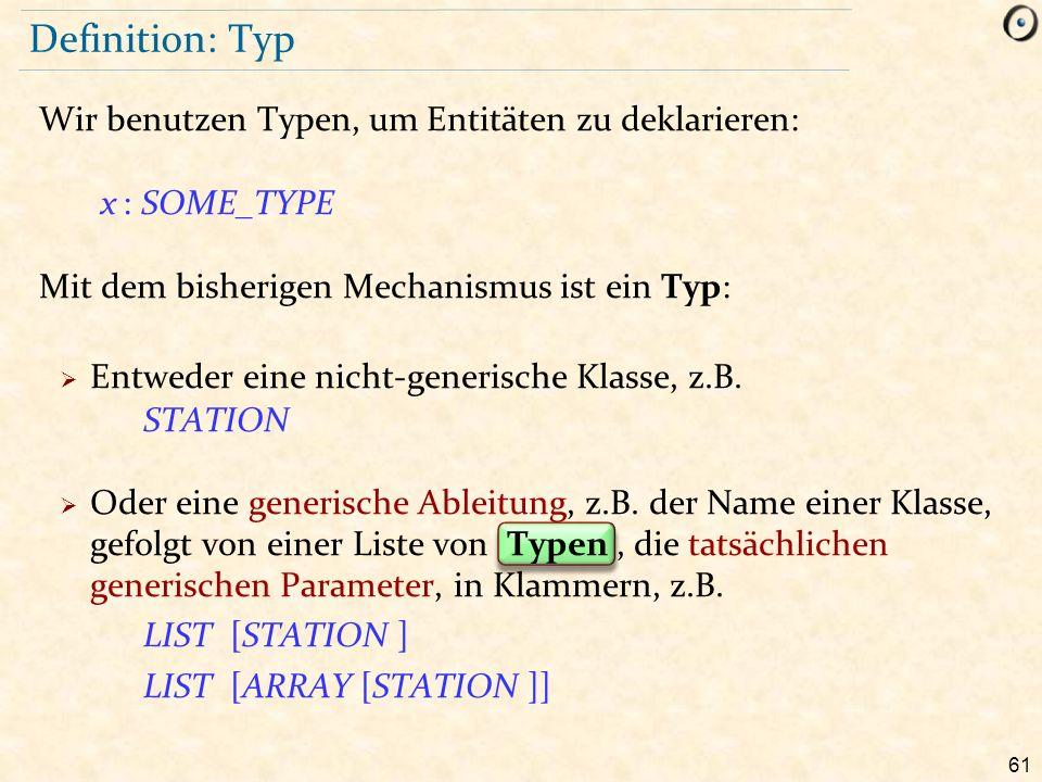 61 Definition: Typ Wir benutzen Typen, um Entitäten zu deklarieren: x : SOME_TYPE Mit dem bisherigen Mechanismus ist ein Typ:  Entweder eine nicht-generische Klasse, z.B.