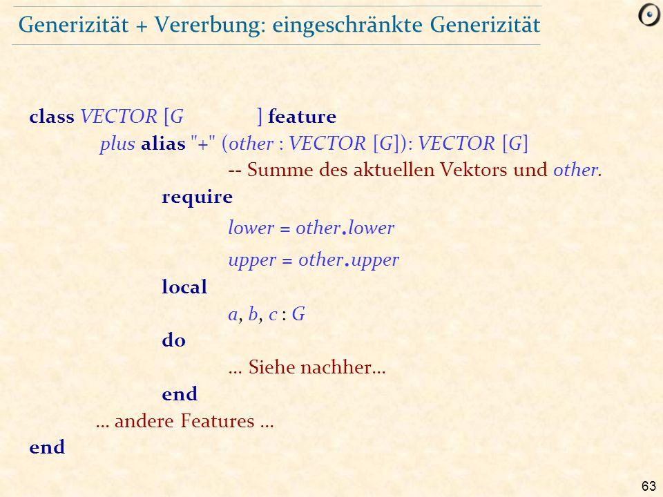 63 Generizität + Vererbung: eingeschränkte Generizität class VECTOR [G ] feature plus alias + (other : VECTOR [G]): VECTOR [G] -- Summe des aktuellen Vektors und other.