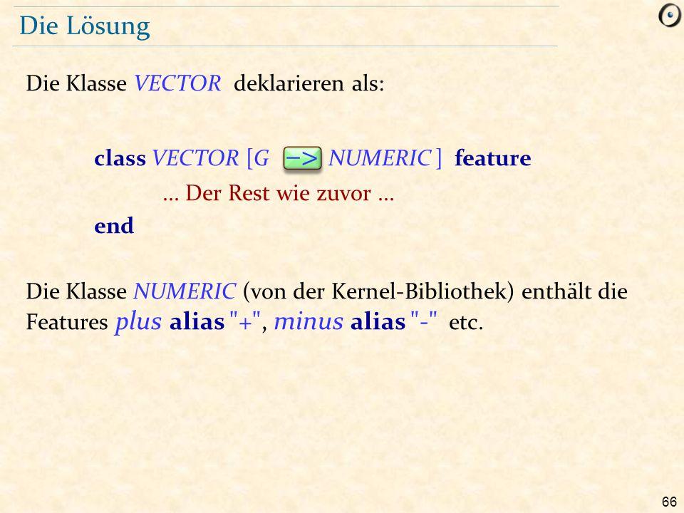 66 Die Lösung Die Klasse VECTOR deklarieren als: class VECTOR [G –> NUMERIC ] feature... Der Rest wie zuvor... end Die Klasse NUMERIC (von der Kernel-