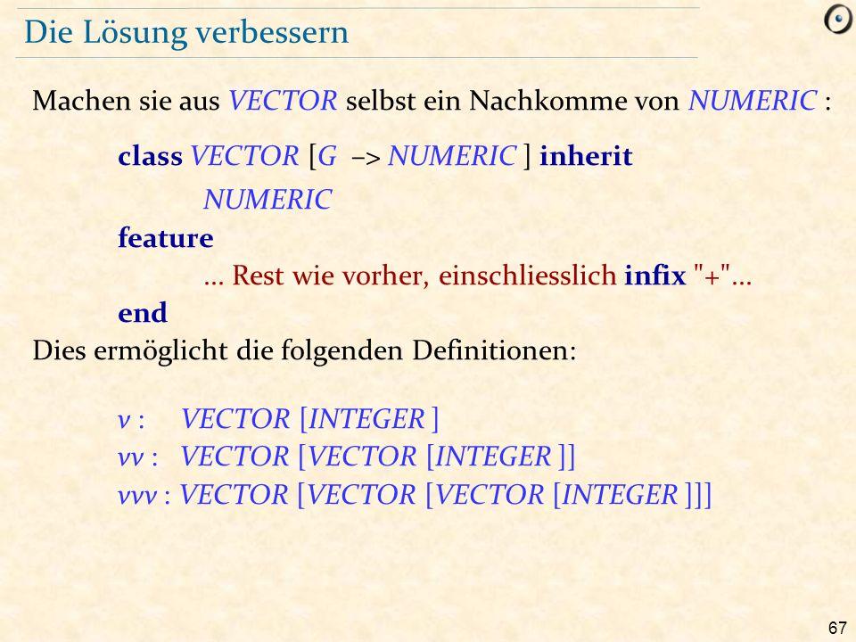 67 Die Lösung verbessern Machen sie aus VECTOR selbst ein Nachkomme von NUMERIC : class VECTOR [G –> NUMERIC ] inherit NUMERIC feature...
