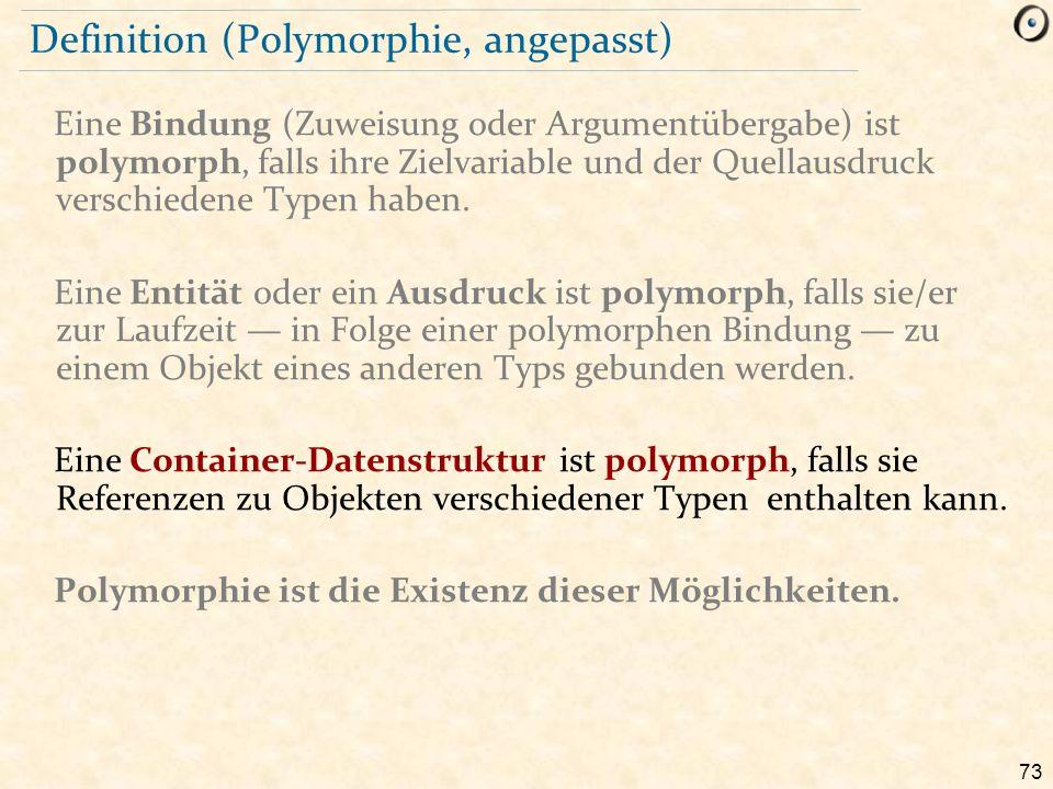 73 Definition (Polymorphie, angepasst) Eine Bindung (Zuweisung oder Argumentübergabe) ist polymorph, falls ihre Zielvariable und der Quellausdruck verschiedene Typen haben.
