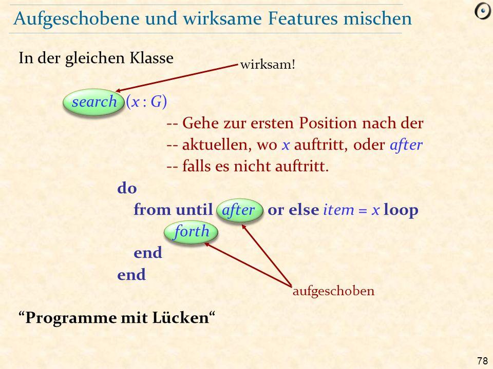 78 aufgeschoben Aufgeschobene und wirksame Features mischen In der gleichen Klasse search (x : G) -- Gehe zur ersten Position nach der -- aktuellen, wo x auftritt, oder after -- falls es nicht auftritt.