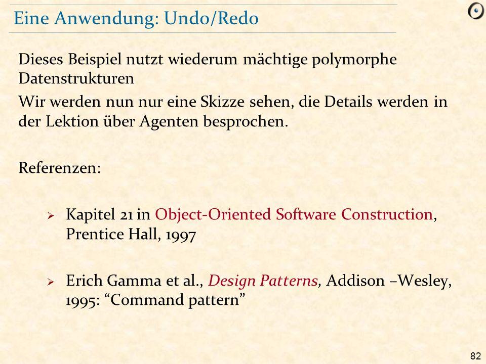 82 Eine Anwendung: Undo/Redo Dieses Beispiel nutzt wiederum mächtige polymorphe Datenstrukturen Wir werden nun nur eine Skizze sehen, die Details werd