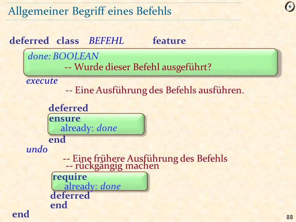 88 Allgemeiner Begriff eines Befehls deferredclassBEFEHL feature execute -- Eine Ausführung des Befehls ausführen. undo -- Eine frühere Ausführung des