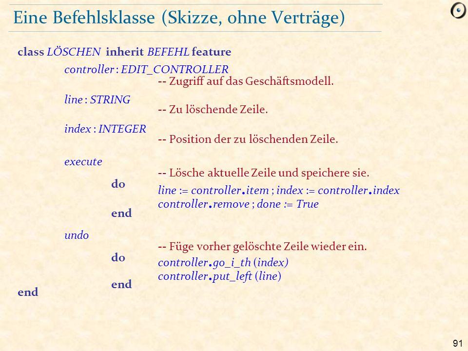 91 Eine Befehlsklasse (Skizze, ohne Verträge) class LÖSCHEN inherit BEFEHL feature controller : EDIT_CONTROLLER -- Zugriff auf das Geschäftsmodell.