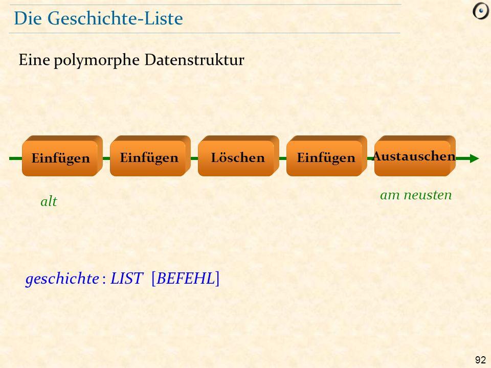 92 Die Geschichte-Liste Eine polymorphe Datenstruktur geschichte : LIST [BEFEHL] Löschen Austauschen Einfügen alt am neusten