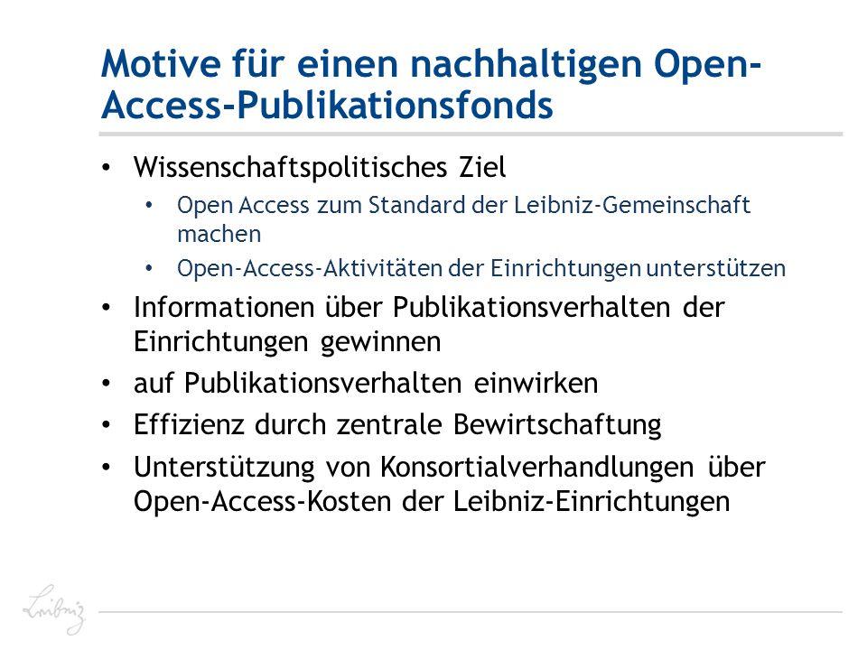 Motive für einen nachhaltigen Open- Access-Publikationsfonds Wissenschaftspolitisches Ziel Open Access zum Standard der Leibniz-Gemeinschaft machen Open-Access-Aktivitäten der Einrichtungen unterstützen Informationen über Publikationsverhalten der Einrichtungen gewinnen auf Publikationsverhalten einwirken Effizienz durch zentrale Bewirtschaftung Unterstützung von Konsortialverhandlungen über Open-Access-Kosten der Leibniz-Einrichtungen