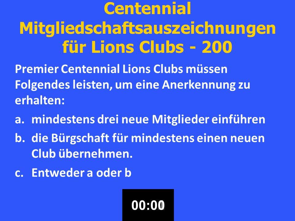 Centennial Mitgliedschaftsauszeichnungen für Lions Clubs - 200 Premier Centennial Lions Clubs müssen Folgendes leisten, um eine Anerkennung zu erhalten: a.mindestens drei neue Mitglieder einführen b.die Bürgschaft für mindestens einen neuen Club übernehmen.